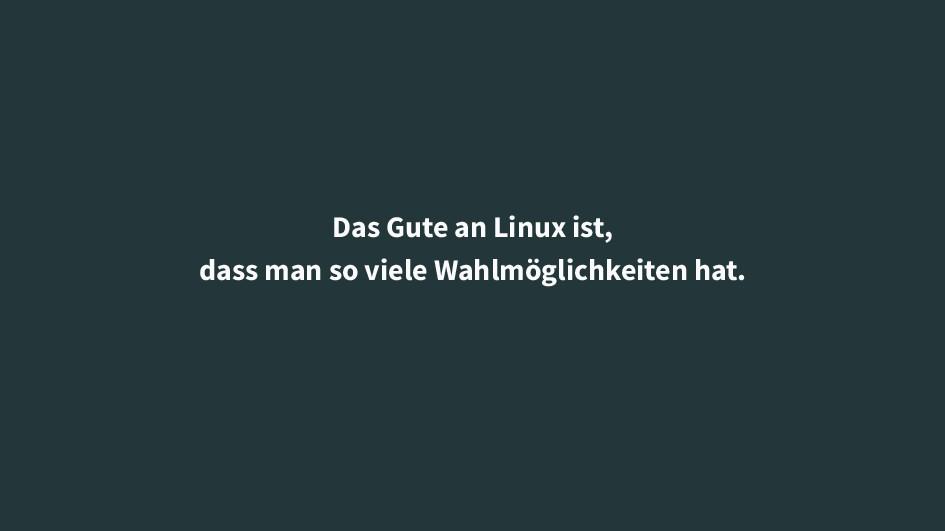 Das Gute an Linux ist, dass man so viele Wahlmö...