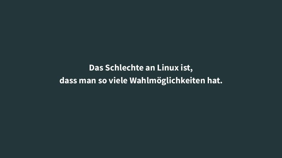 Das Schlechte an Linux ist, dass man so viele W...