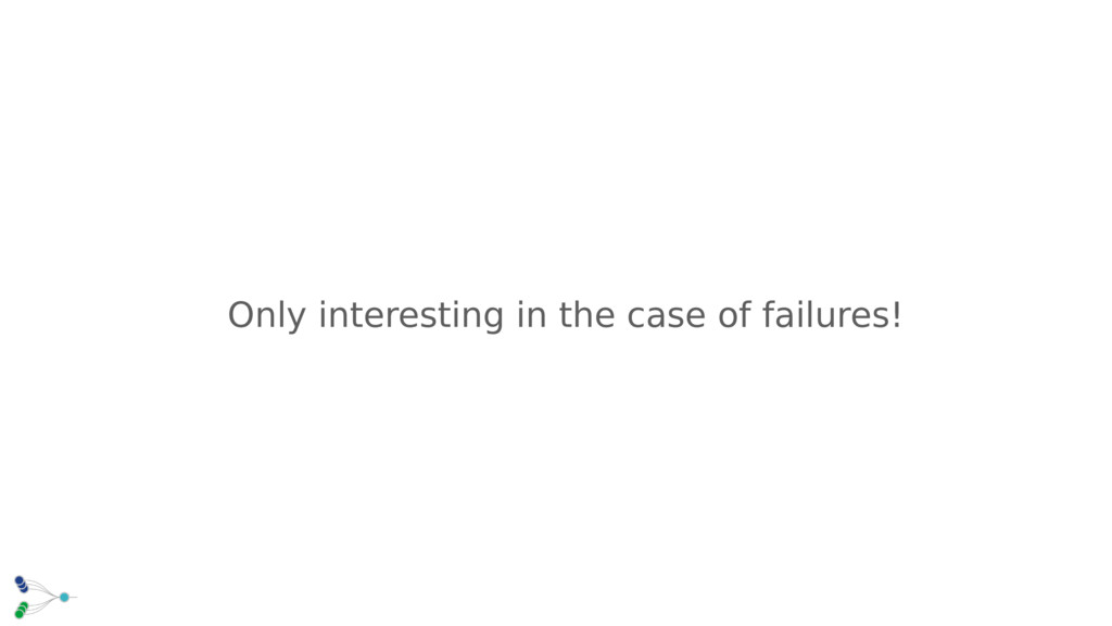 Only interesting in the case of failures!