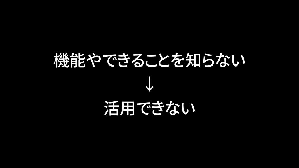 機能やできることを知らない ↓ 活用できない