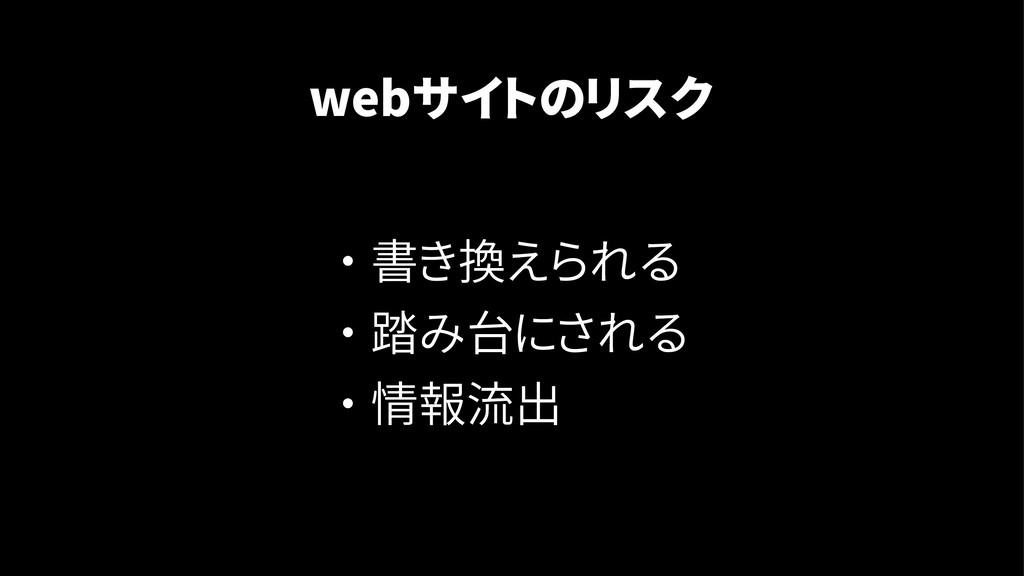 ・ 書き換えられる ・ 踏み台にされる ・ 情報流出 webサイトのリスク