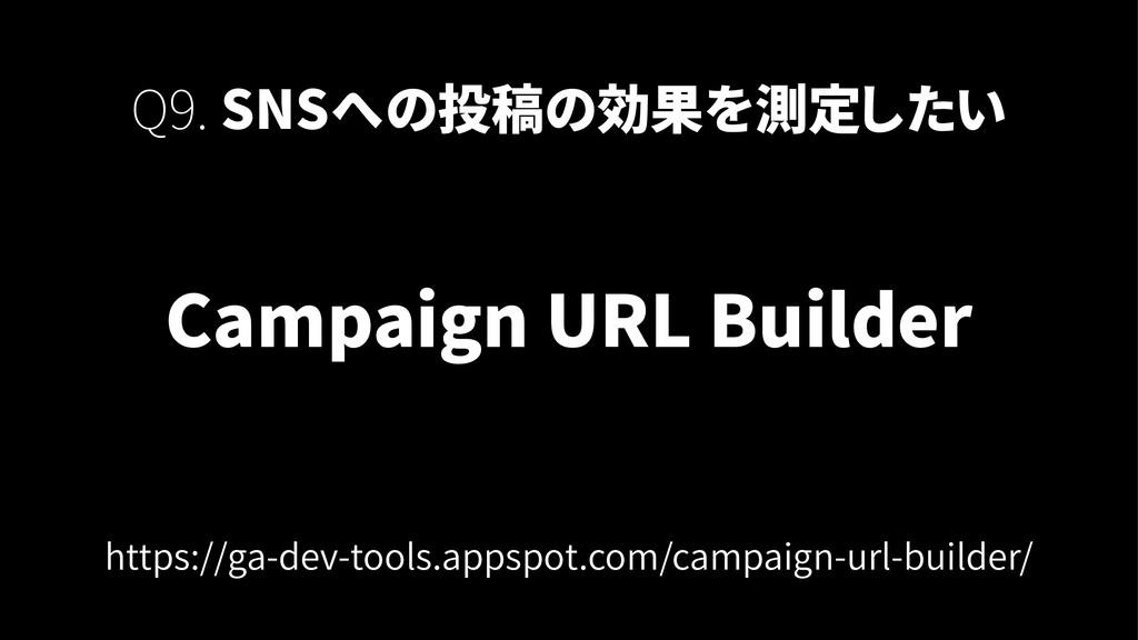 Campaign URL Builder Q9. SNSへの投稿の効果を測定したい https...
