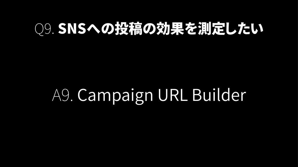 Q9. SNSへの投稿の効果を測定したい A9. Campaign URL Builder