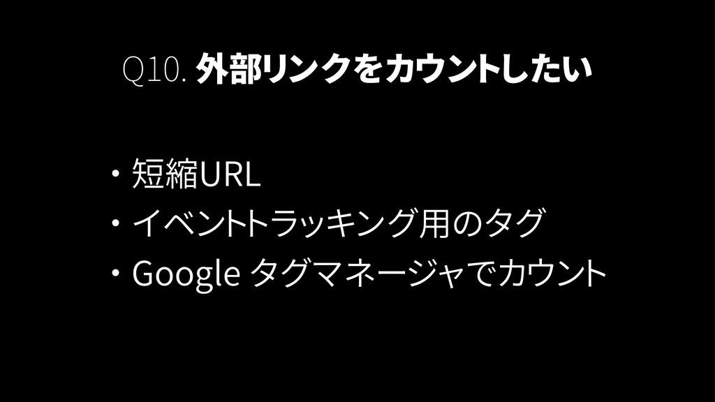 Q10. 外部リンクをカウントしたい ・ 短縮URL ・ イベントトラッキング用のタグ ・ G...