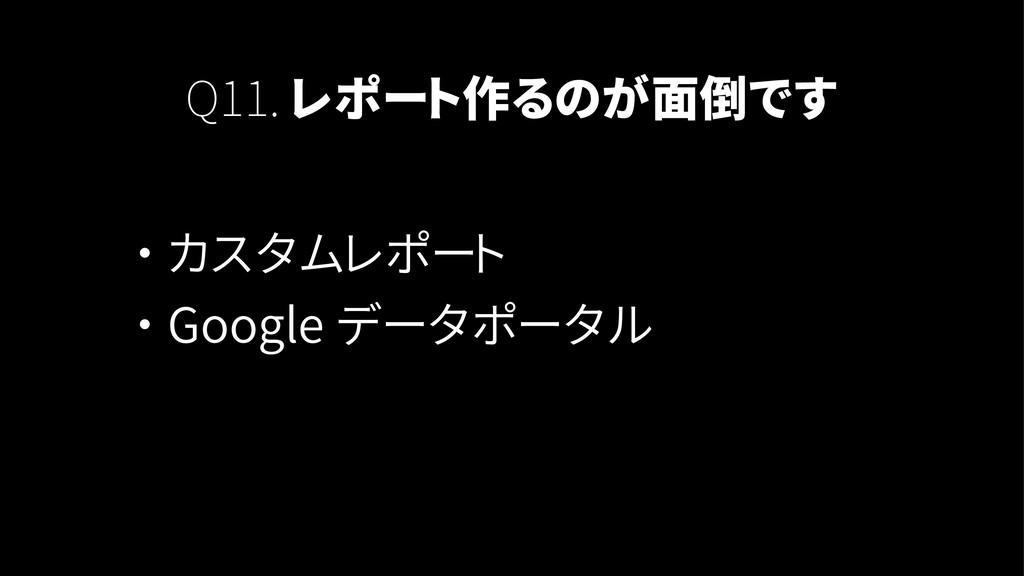 Q11. レポート作るのが面倒です ・ カスタムレポート ・ Google データポータル
