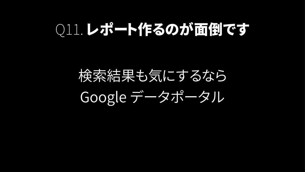 Q11. レポート作るのが面倒です 検索結果も気にするなら Google データポータル