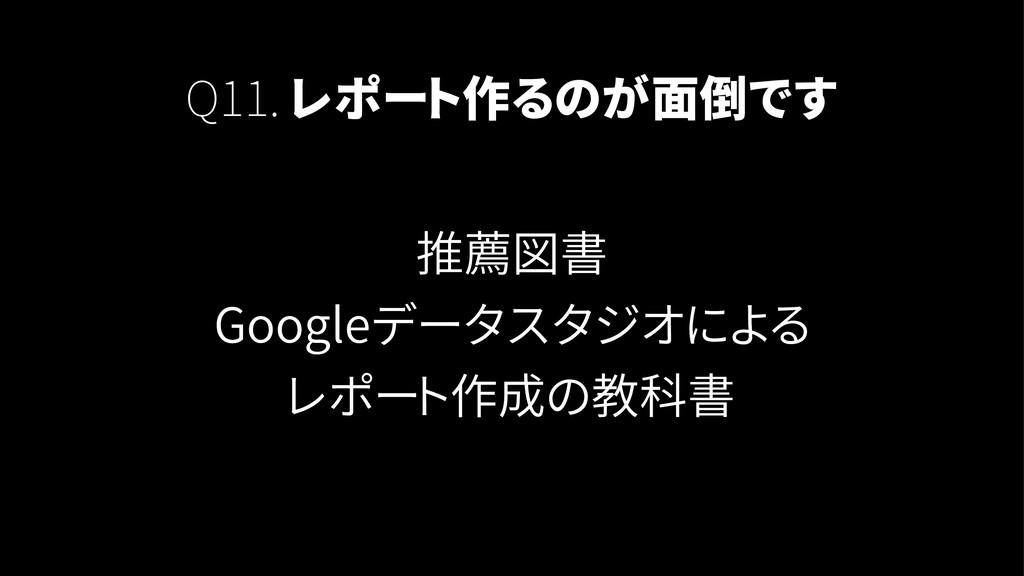 Q11. レポート作るのが面倒です 推薦図書 Googleデータスタジオによる レポート作成の...