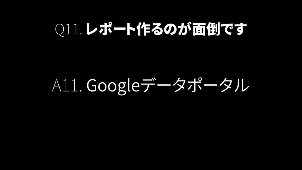 Q11. レポート作るのが面倒です A11. Googleデータポータル