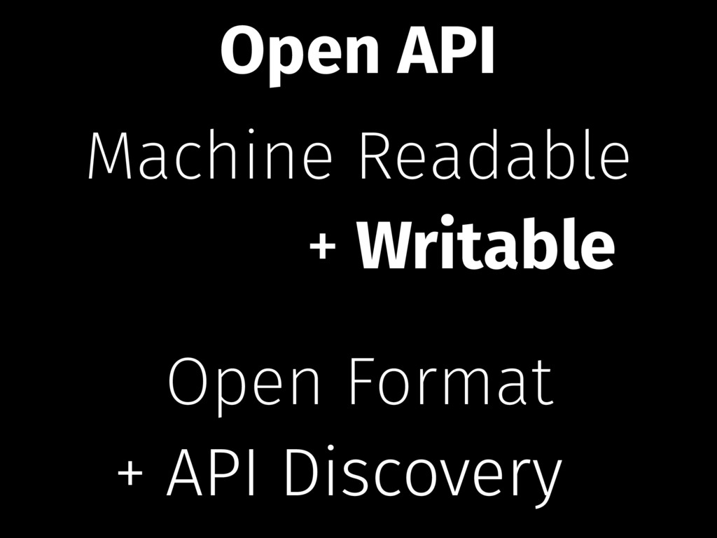 Machine Readable Open Format + Writable + API D...