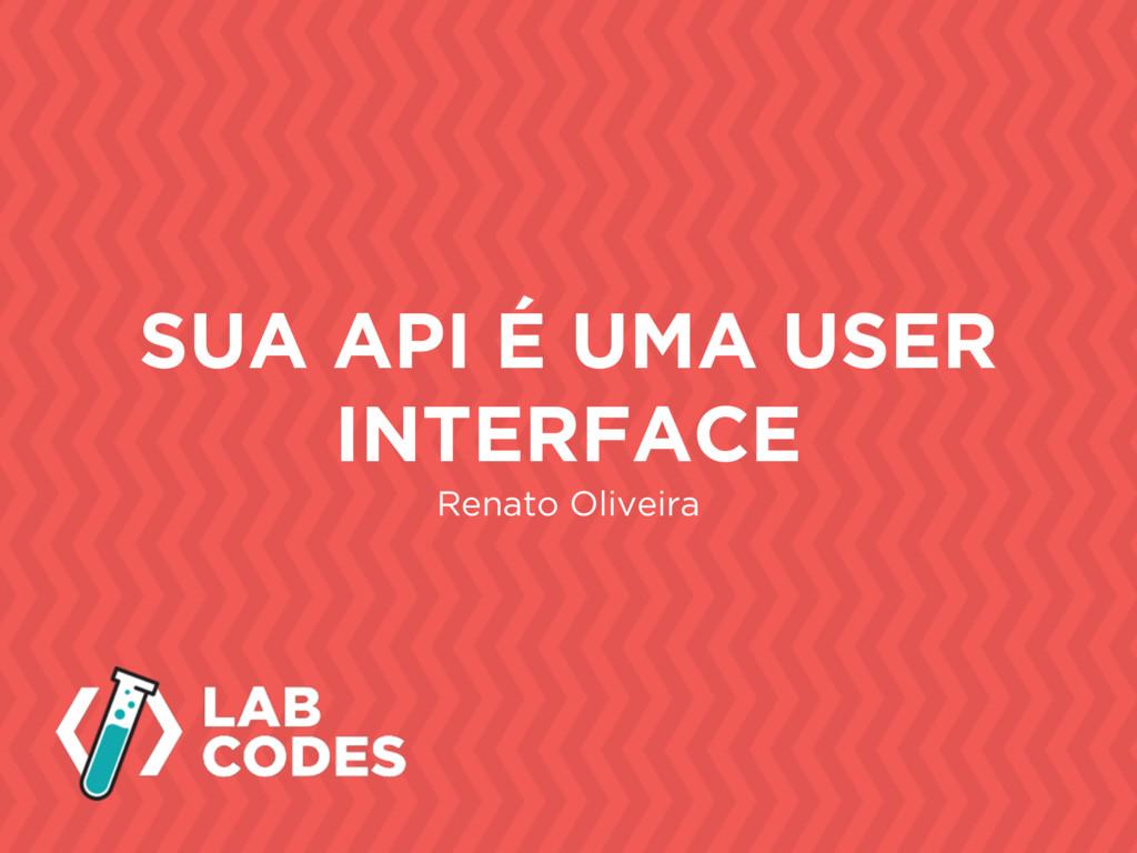 Renato Oliveira SUA API É UMA USER INTERFACE