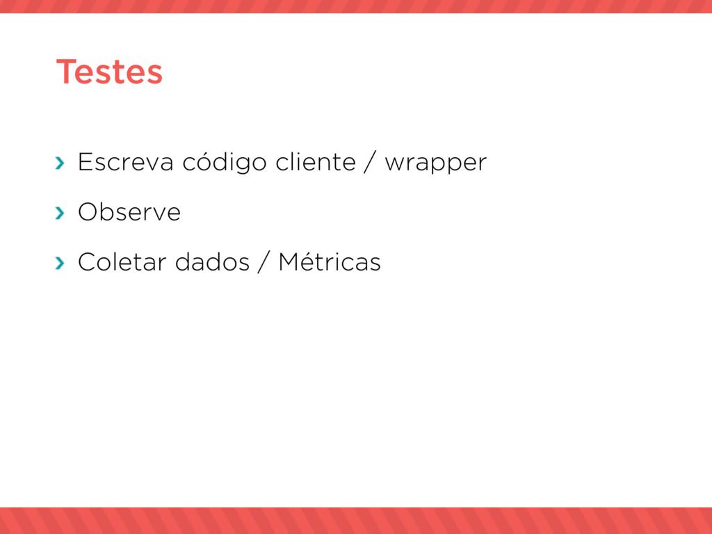 Testes Escreva código cliente / wrapper Observe...