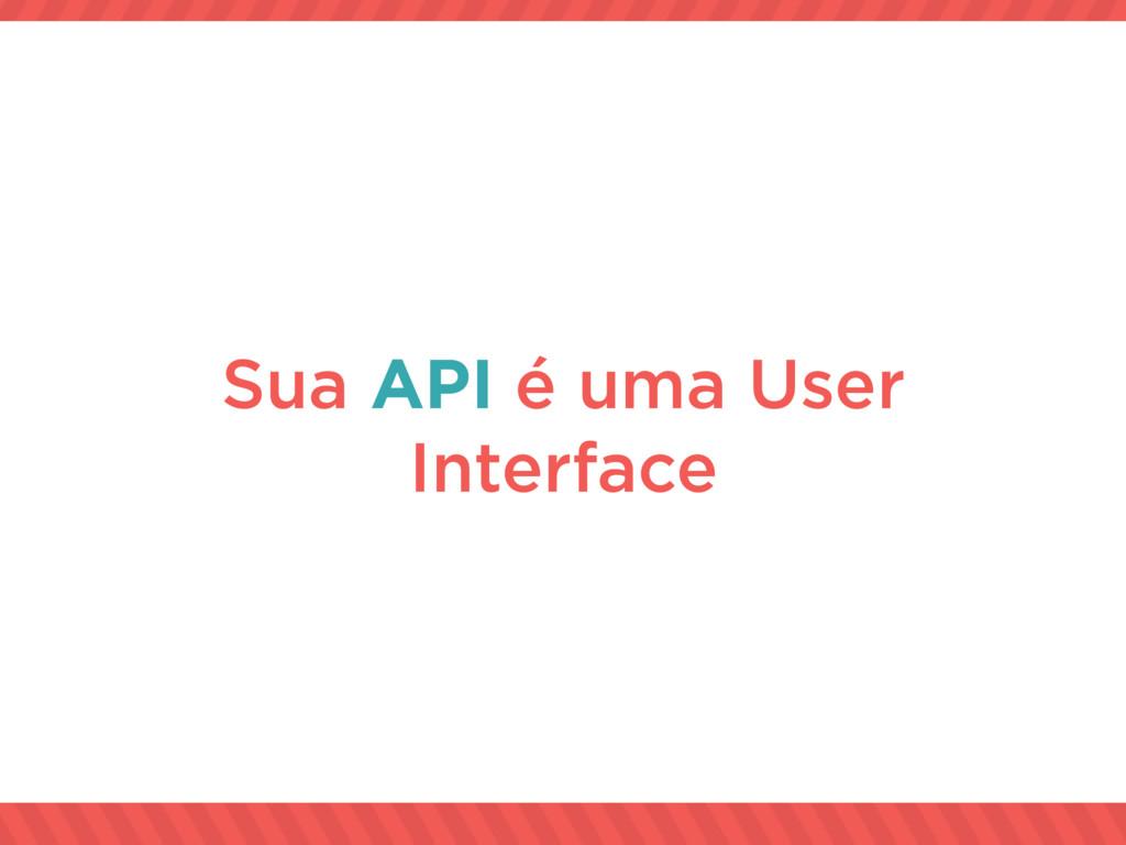 Sua API é uma User Interface