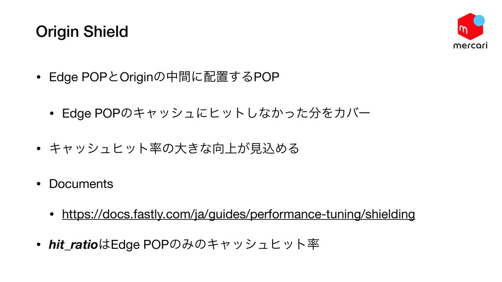 Origin Shield • Edge POPͱOriginͷதؒʹஔ͢ΔPOP  • E...