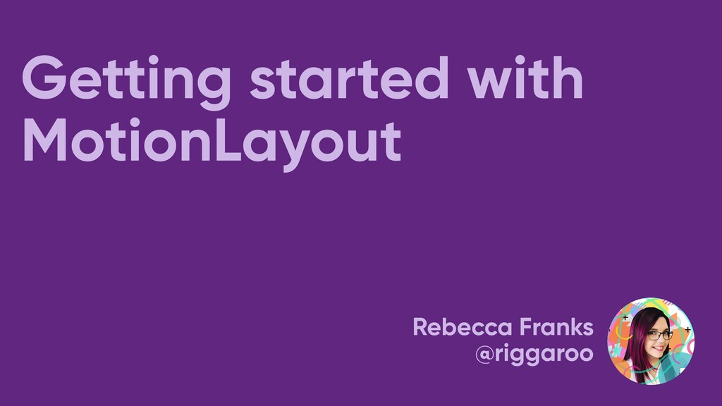 Getting started with MotionLayout Rebecca Frank...