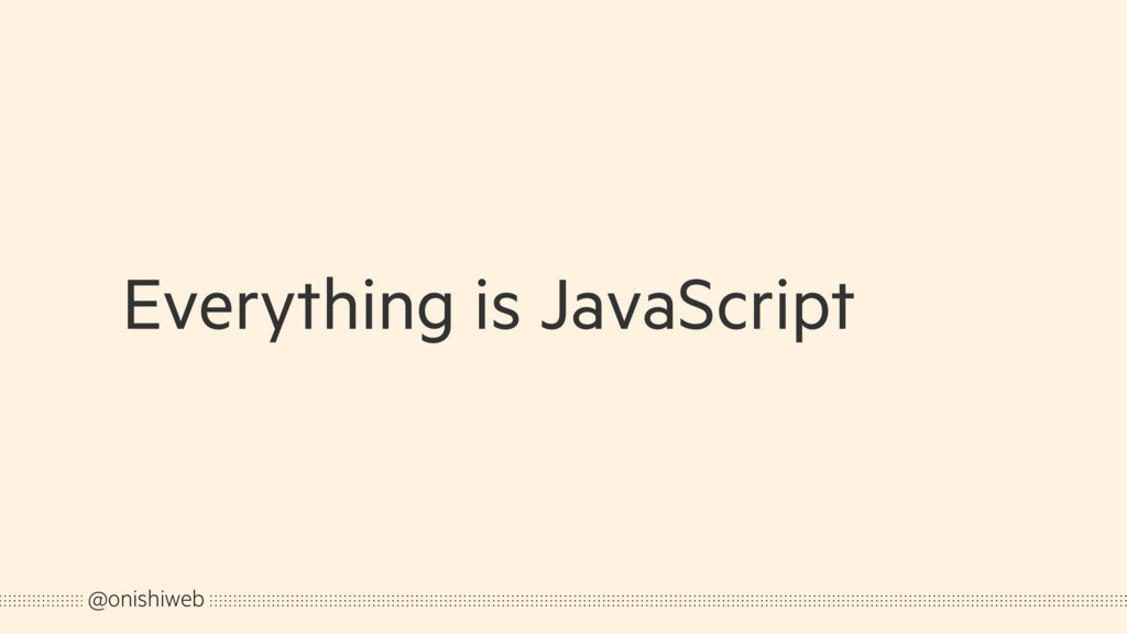 Everything is JavaScript @onishiweb