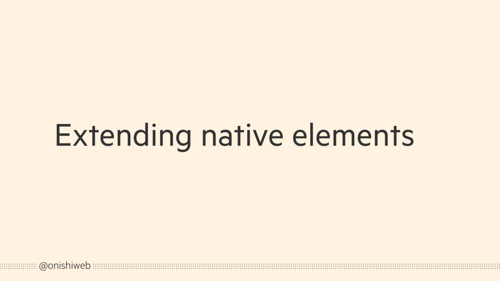 Extending native elements @onishiweb
