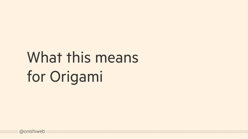 What this means for Origami @onishiweb