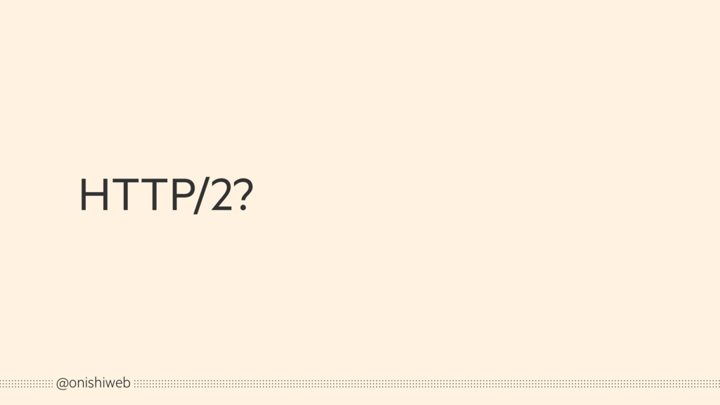 HTTP/2? @onishiweb