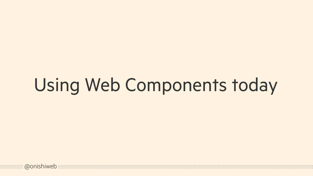 Using Web Components today @onishiweb