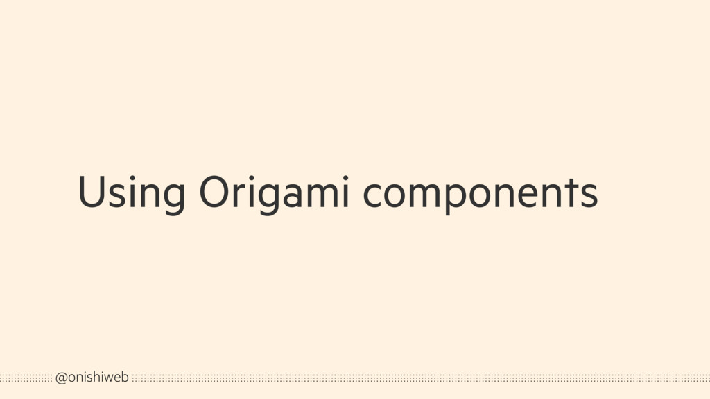Using Origami components @onishiweb