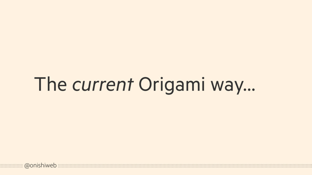 The current Origami way… @onishiweb