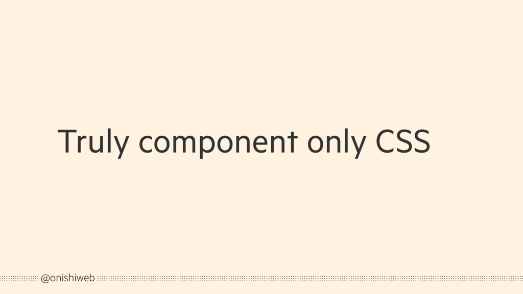 Truly component only CSS @onishiweb