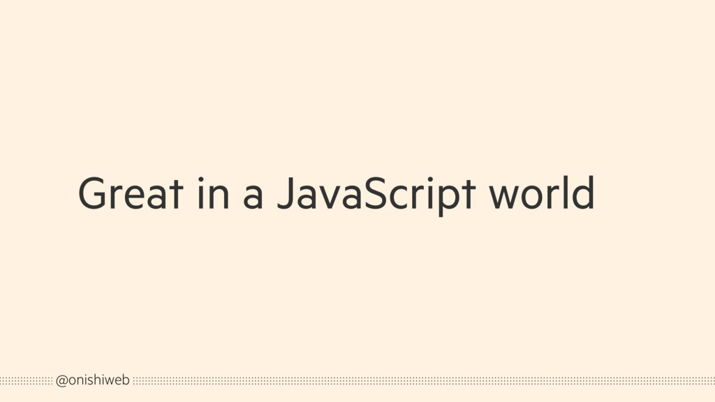 Great in a JavaScript world @onishiweb