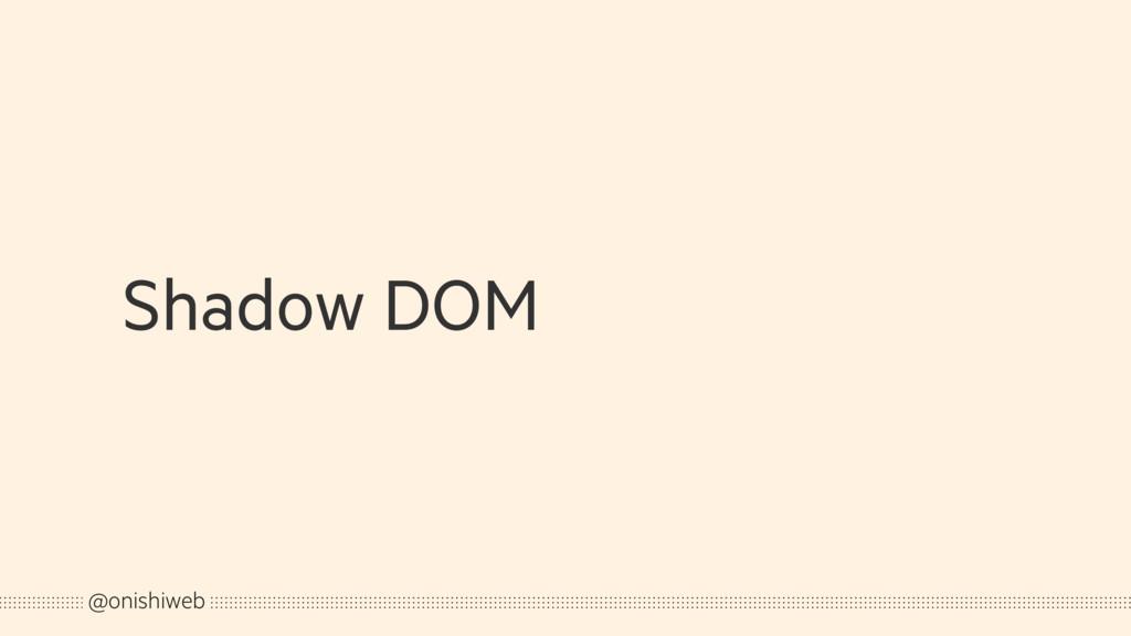 Shadow DOM @onishiweb
