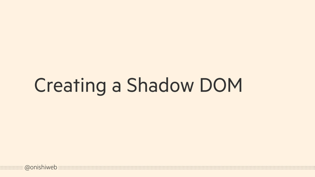 Creating a Shadow DOM @onishiweb