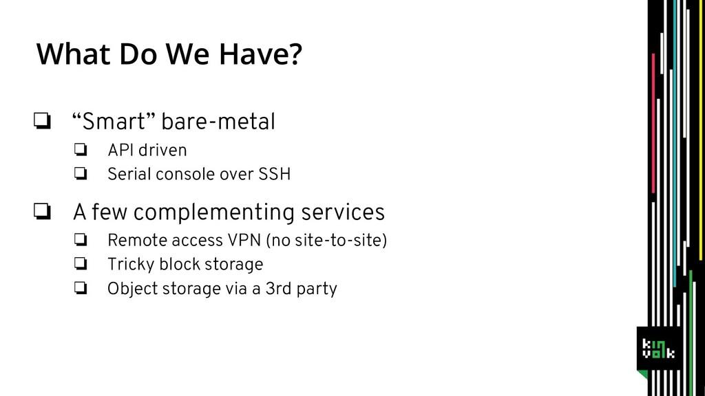 "What Do We Have? ❏ ""Smart"" bare-metal ❏ API dri..."