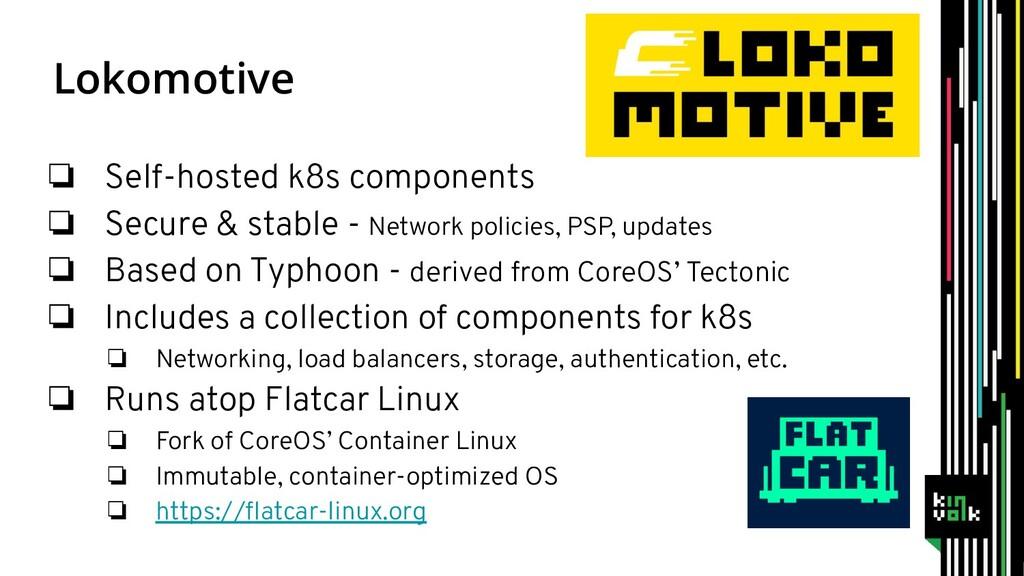 Lokomotive ❏ Self-hosted k8s components ❏ Secur...