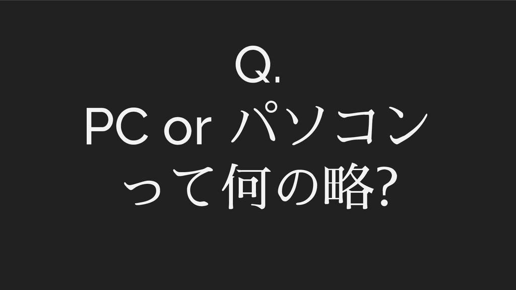 Q. PC or パソコン って何の略?