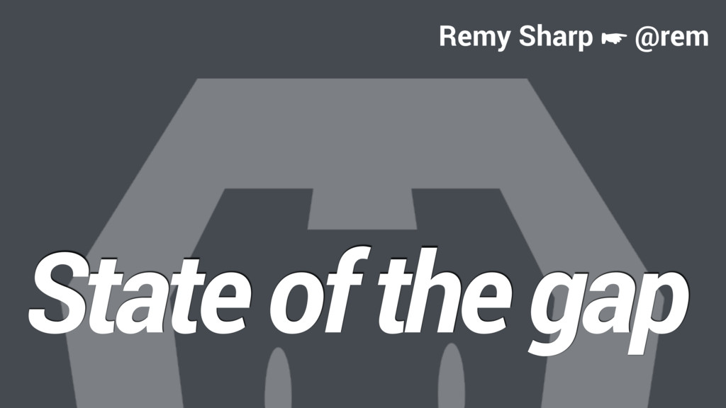 State of the gap Remy Sharp ☛ @rem