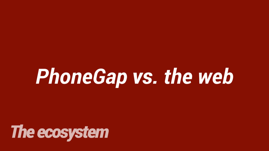PhoneGap vs. the web The ecosystem vs.