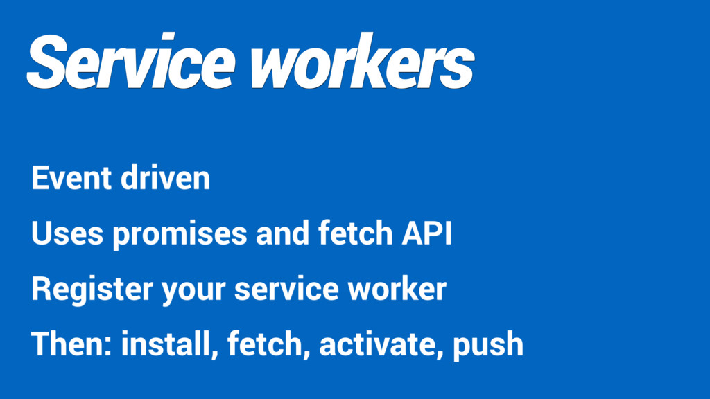 Service workers Event driven Uses promises and ...