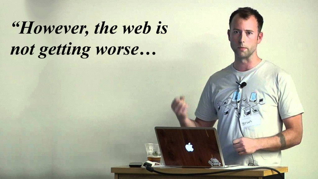 """However, the web is not getting worse…"