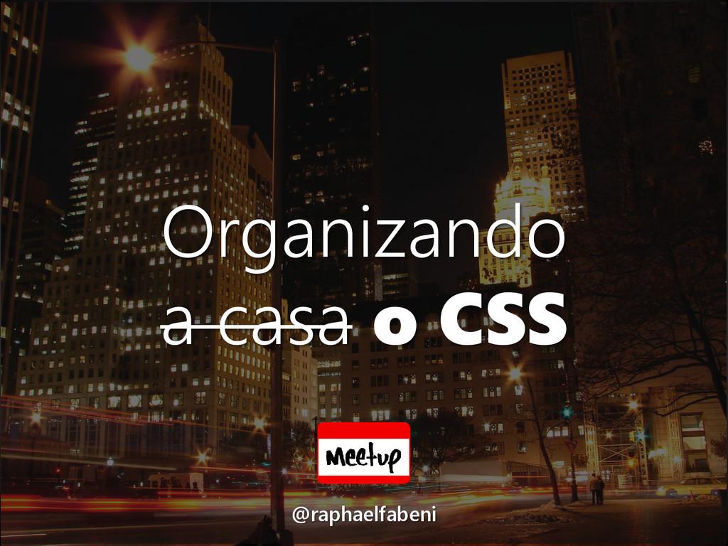 Organizando a casa o CSS @raphaelfabeni