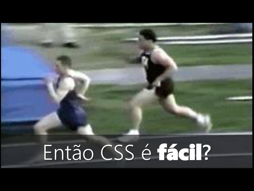 Então CSS é fácil?