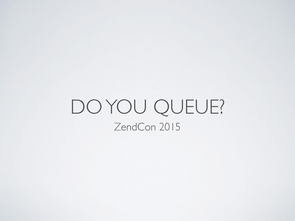 DO YOU QUEUE? ZendCon 2015