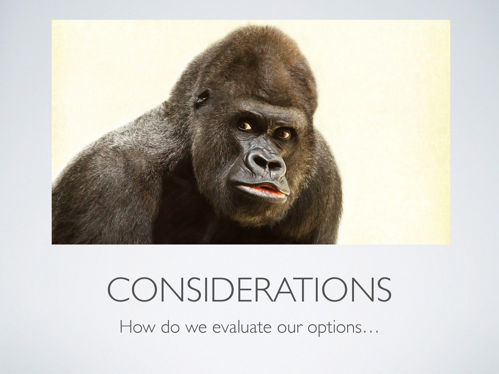 CONSIDERATIONS How do we evaluate our options…