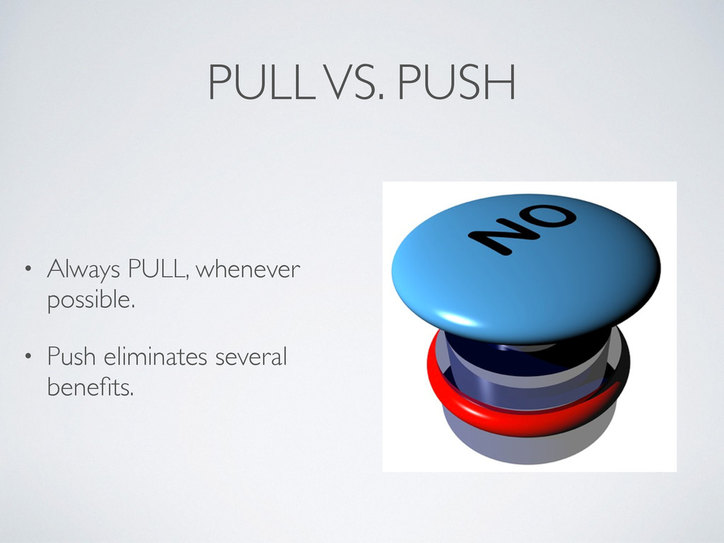 PULL VS. PUSH • Always PULL, whenever possible....
