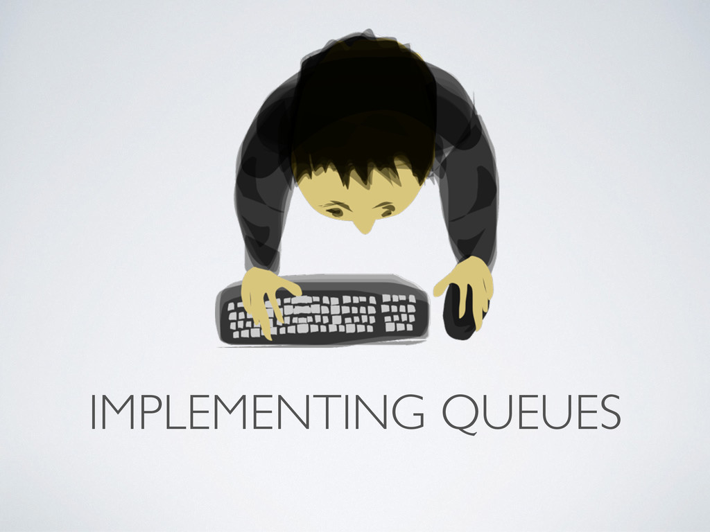 IMPLEMENTING QUEUES