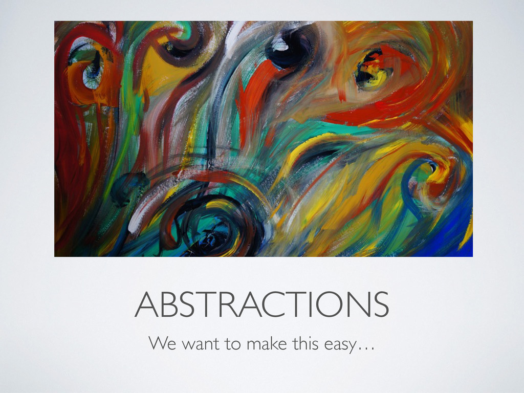 ABSTRACTIONS We want to make this easy…