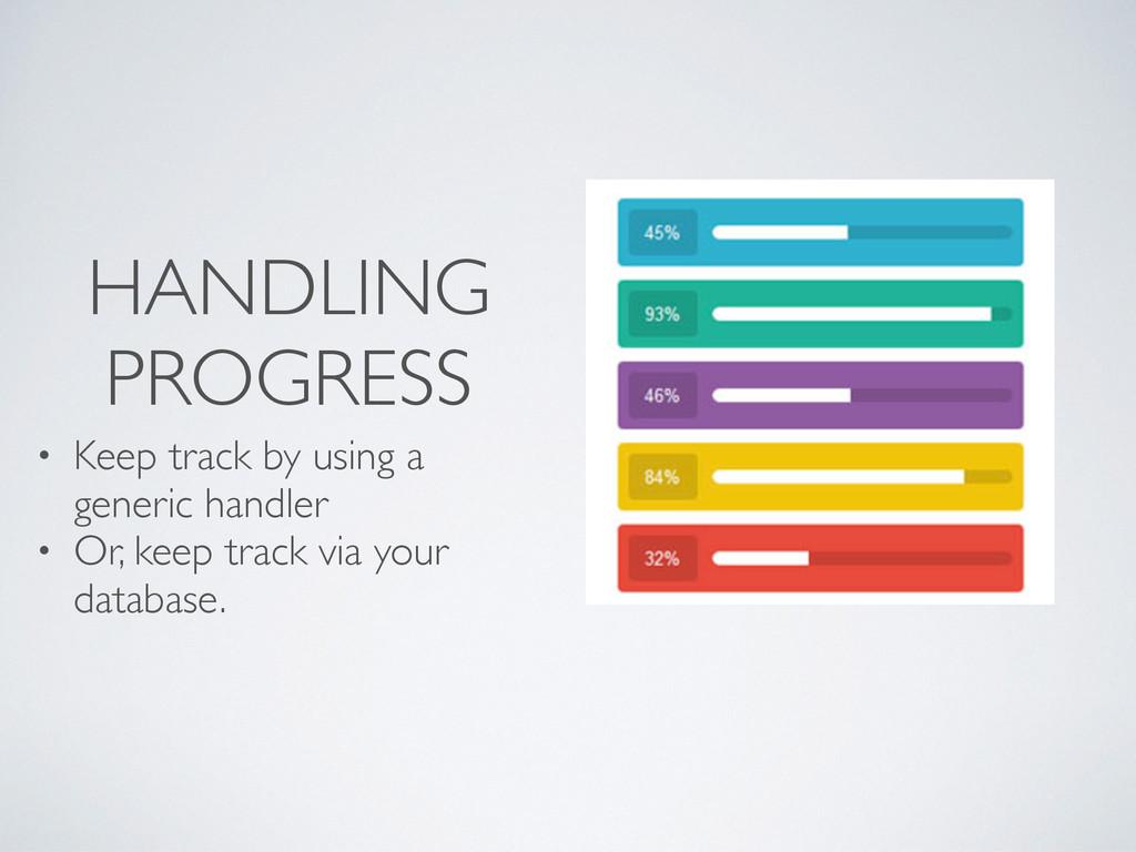 HANDLING PROGRESS • Keep track by using a gener...