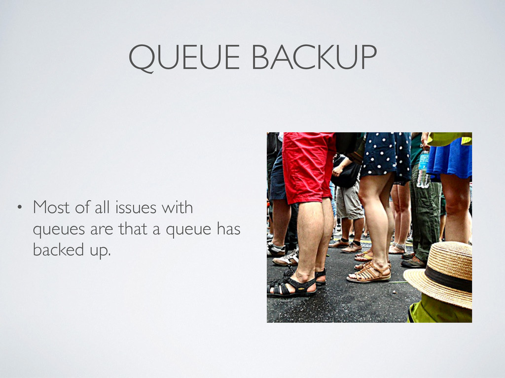 QUEUE BACKUP • Most of all issues with queues a...