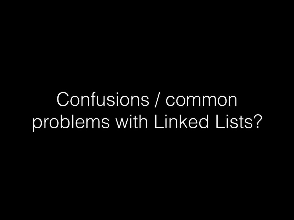 Confusions / common problems with Linked Lists?