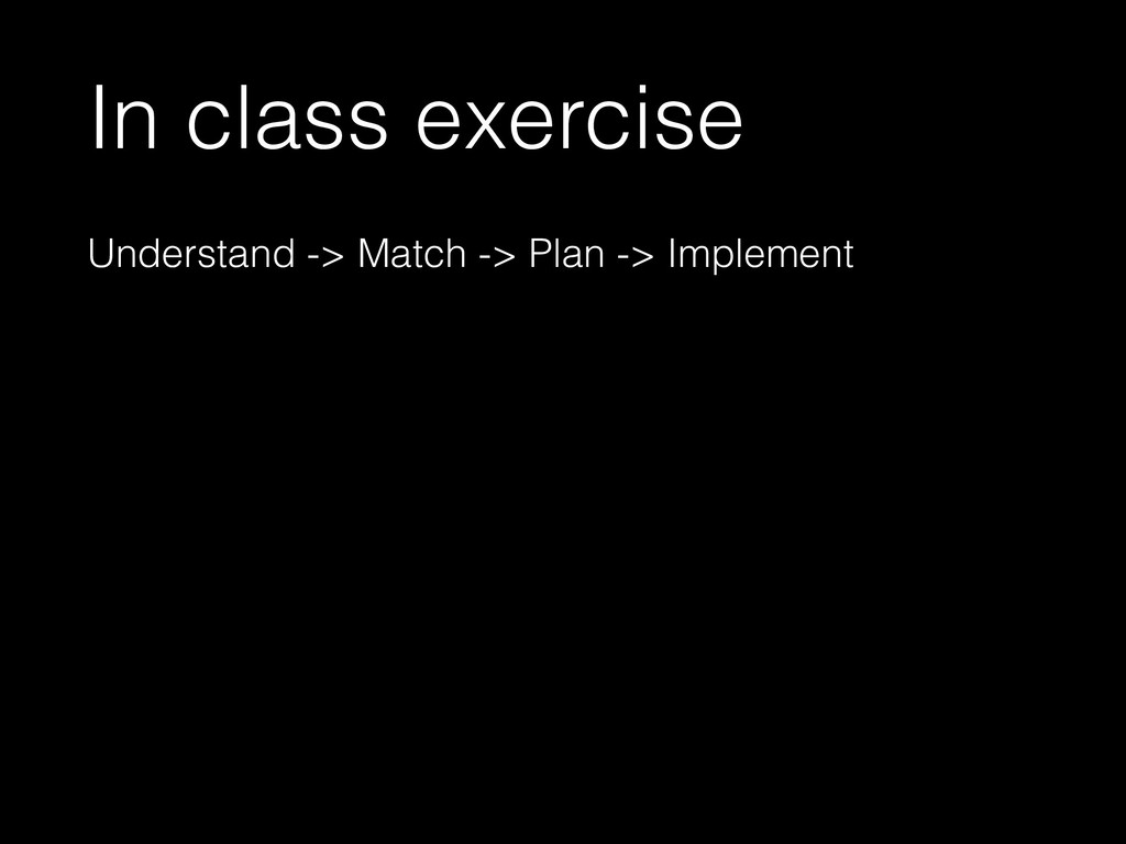 In class exercise Understand -> Match -> Plan -...