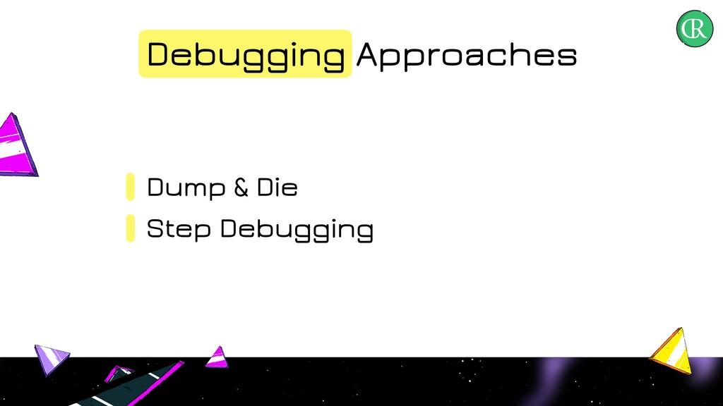 Debugging Approaches Dump & Die Step Debugging