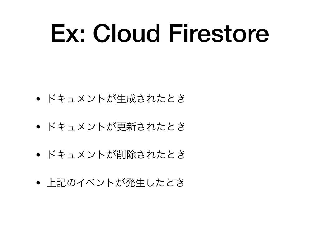 Ex: Cloud Firestore • υΩϡϝϯτ͕ੜ͞Εͨͱ͖  • υΩϡϝϯτ͕...