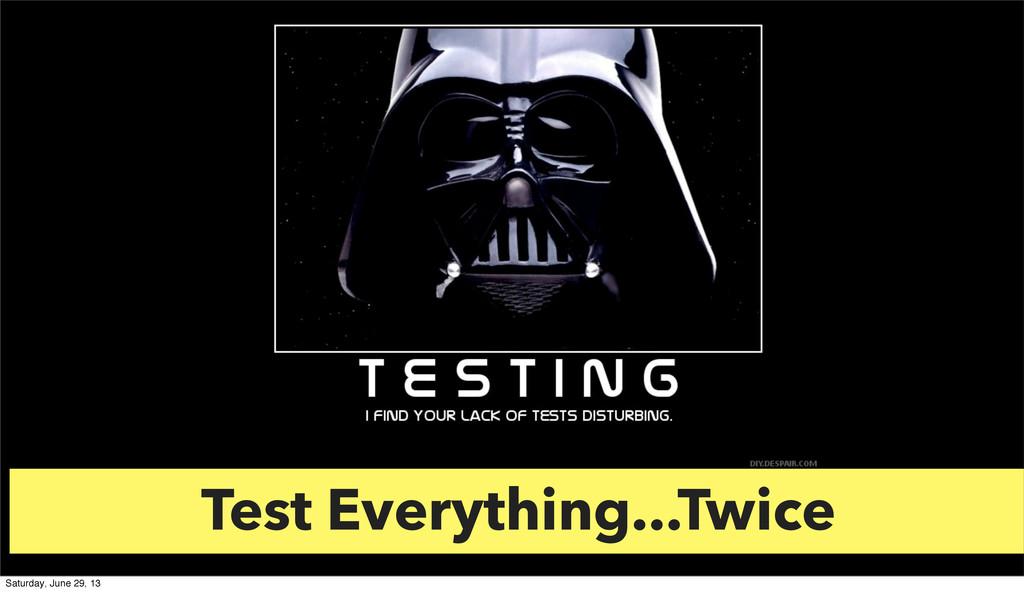 Test Everything...Twice Saturday, June 29, 13